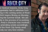 "Tweet from the BBC with statement about Andy Gray: ""Due to medical reasons, Andy Gray has regrettably had to withdraw from appearing in the coming series of River City which begins filming on Monday following the summer break. We are currently in the process of re-working stories Andy's character was involved in and amending scripts accordingly. All of the River City family send Andy our very best wishes."""